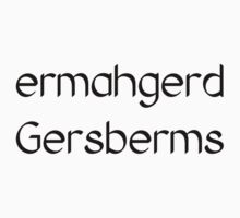 Ermahgerd Gersberms  by tia knight