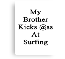 My Brother Kicks Ass At Surfing Canvas Print