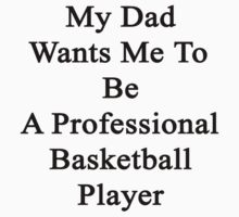 My Dad Wants Me To Be A Professional Basketball Player by supernova23