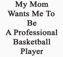 My Mom Wants Me To Be A Professional Basketball Player  by supernova23