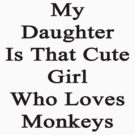 My Daughter Is That Cute Girl Who Loves Monkeys  by supernova23
