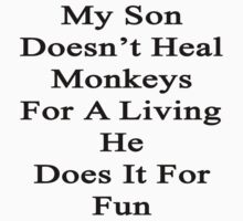 My Son Doesn't Heal Monkeys For A Living He Does It For Fun by supernova23