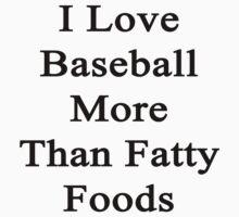 I Love Baseball More Than Fatty Foods by supernova23