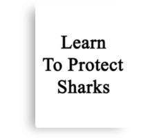 Learn To Protect Sharks  Canvas Print