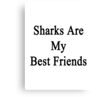 Sharks Are My Best Friends  Canvas Print