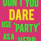 Don't you DARE use party as a verb by nimbusnought