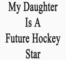 My Daughter Is A Future Hockey Star  by supernova23