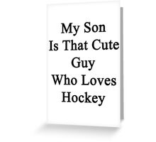 My Son Is That Cute Guy Who Loves Hockey  Greeting Card