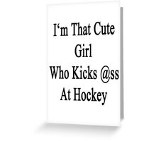 I'm That Cute Girl Who Kicks Ass At Hockey  Greeting Card