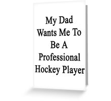 My Dad Wants Me To Be A Professional Hockey Player Greeting Card
