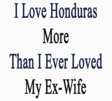 I Love Honduras More Than I Ever Loved My Ex-Wife by supernova23