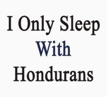 I Only Sleep With Hondurans  by supernova23