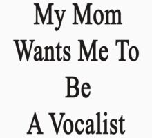 My Mom Wants Me To Be A Vocalist by supernova23