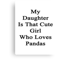 My Daughter Is That Cute Girl Who Loves Pandas  Canvas Print