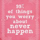 99% of Things You Worry About Never Happen by xminorityx