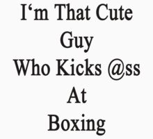 I'm That Cute Guy Who Kicks Ass At Boxing by supernova23