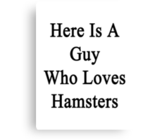 Here Is A Guy Who Loves Hamsters  Canvas Print