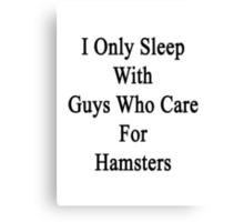 I Only Sleep With Guys Who Care For Hamsters  Canvas Print