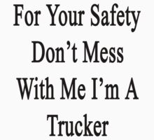 For Your Safety Don't Mess With Me I'm A Trucker  by supernova23