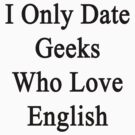 I Only Date Geeks Who Love English  by supernova23