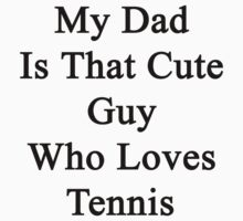 My Dad Is That Cute Guy Who Loves Tennis  by supernova23