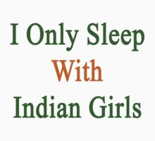 I Only Sleep With Indian Girls  by supernova23