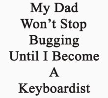 My Dad Won't Stop Bugging Until I Become A Keyboardist  by supernova23