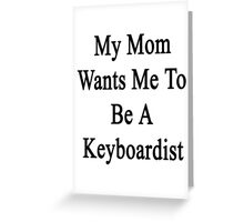 My Mom Wants Me To Be A Keyboardist  Greeting Card