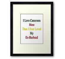 I Love Cameroon More Than I Ever Loved My Ex-Husband  Framed Print