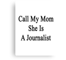 Call My Mom She Is A Journalist  Canvas Print