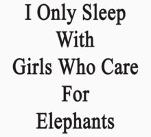 I Only Sleep With Girls Who Care For Elephants  by supernova23