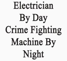 Electrician By Day Crime Fighting Machine By Night  by supernova23