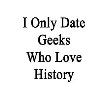 I Only Date Geeks Who Love History  Photographic Print