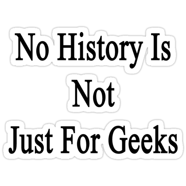 No History Is Not Just For Geeks  by supernova23