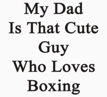 My Dad Is That Cute Guy Who Loves Boxing by supernova23