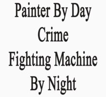 Painter By Day Crime Fighting Machine By Night  by supernova23