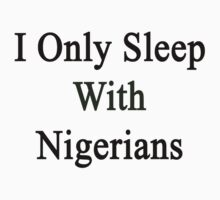 I Only Sleep With Nigerians  by supernova23