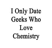 I Only Date Geeks Who Love Chemistry  Photographic Print