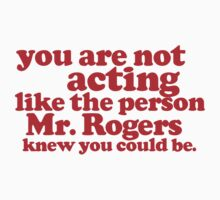 You are not acting like the person Mr. Rogers knew you could be by digerati