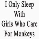 I Only Sleep With Girls Who Care For Monkeys  by supernova23
