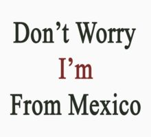 Don't Worry I'm From Mexico by supernova23