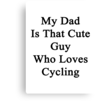 My Dad Is That Cute Guy Who Loves Cycling  Canvas Print