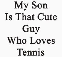 My Son Is That Cute Guy Who Loves Tennis  by supernova23