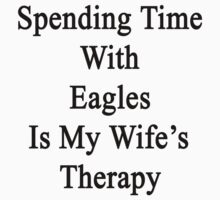 Spending Time With Eagles Is My Wife's Therapy  by supernova23