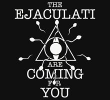 THE EJACULATI ARE COMING FOR YOU by moonprune