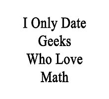 I Only Date Geeks Who Love Math  Photographic Print