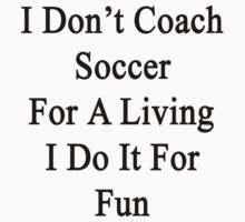 I Don't Coach Soccer For A Living I Do It For Fun  by supernova23