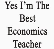 Yes I'm The Best Economics Teacher  by supernova23