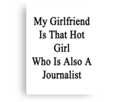 My Girlfriend Is That Hot Girl Who Is Also A Journalist  Canvas Print