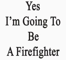 Yes I'm Going To Be A Firefighter  by supernova23